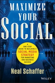 Maximize Your Social - A One-Stop Guide to Building a Social Media Strategy for Marketing and Business Success ebook by Neal Schaffer