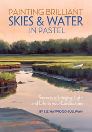 Painting Brilliant Skies & Water in Pastel - Secrets to Bringing Light and Life to Your Landscapes ebook by Liz Haywood-Sullivan
