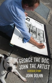 George the Dog, John the Artist: A Rescue Story ebook by John Dolan