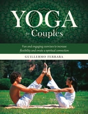 Yoga for Couples - Fun and Engaging Exercises to Increase Flexibility and Create a Spiritual Connection ebook by Guillermo Ferrara