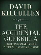 The Accidental Guerrilla : Fighting Small Wars In The Midst Of A Big One ebook by David Kilcullen