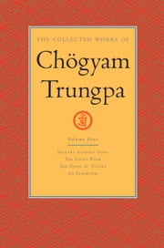 The Collected Works of Chogyam Trungpa: Volume Four - Journey without Goal; The Lion's Roar; The Dawn of Tantra; An Interview with Chogyam Trungpa ebook by Carolyn Rose Gimian,Chogyam Trungpa