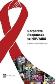 Corporate Responses to HIV/AIDS: Case Studies from India ebook by World Bank Group