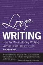 Love Writing - How to Make Money Writing Romantic or Erotic Fiction ekitaplar by Sue Moorcroft