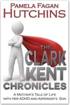 The Clark Kent Chronicles - A Mother's Tale of Life with her ADHD & Asperger's Son ebook by Pamela Fagan Hutchins