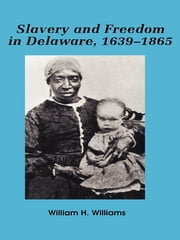 Slavery and freedom in Delaware, 1639-1865 ebook by William H. Williams
