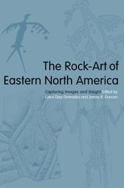The Rock-Art of Eastern North America - Capturing Images and Insight ebook by Carol Diaz-Granados,James R. Duncan,Daniel Arsenault,Mary R. McCorvie,Johannes H.N. Loubser,James R. Duncan,Carol Diaz-Granados,Richard Edging,Jan F. Simek,Steven R. Ahler,Mark J. Wagner,Fred E. Coy Jr,Lori A. Stanley,Edward J. Lenik,Charles Swedlund,Kevin L. Callahan,Alan Cressler,Robert A. Clouse Sr.,Jack H. Steinbring,Elayne Pope,Cecil R. Ison,Robert Boszhardt,Paul A. Nevin,Tommy Charles,Joan M. Vastokas,William Rex Weeks Jr,Mark Hamilton Hedden,Charles H. Faulkner