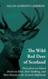 The Wild Red Deer of Scotland - Notes from an Island Forest on Deer, Deer Stalking, and Deer Forests in the Scottish Highlands ebook by Alan Gordon Cameron
