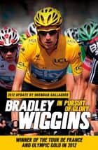In Pursuit of Glory - The Autobiography ebook by Bradley Wiggins, Brendan Gallagher