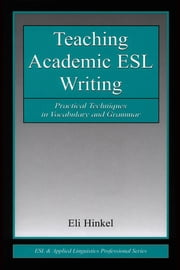 Teaching Academic ESL Writing: Practical Techniques in Vocabulary and Grammar ebook by Hinkel, Eli