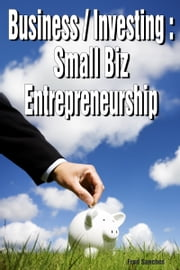 Business: Investing Small Biz Entrepreneurship ebook by Fred Sanches