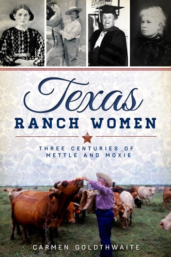 Texas Ranch Women - Three Centuries of Mettle and Moxie ebook by Carmen Goldthwaite