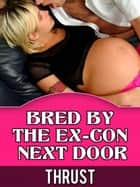 Bred By The Ex-Con Next Door (Teenage Virgin, Breeding & Impregnation Erotica) ebook by Thrust