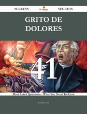 Grito de Dolores 41 Success Secrets - 41 Most Asked Questions On Grito de Dolores - What You Need To Know ebook by Kathleen Fox