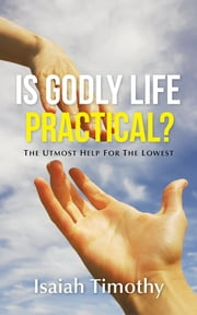 Is Godly Life Practical? - The Utmost Help for the Lowest ebook by Isaiah Timothy