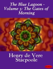 The Blue Lagoon - Volume 3: The Gates of Morning ebook by Henry de Vere Stacpoole