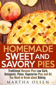 Homemade Sweet and Savory Pies: Traditional Recipes Plus Low Carb, Ketogenic, Paleo, Vegetarian Pies and All You Need to Know about Baking - Homemade Cooking ebook by Martha Olsen