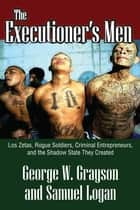 The Executioner's Men - Los Zetas, Rogue Soldiers, Criminal Entrepreneurs, and the Shadow State They Created ebook by George W. Grayson, Clyde N. Wilson