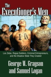 The Executioner's Men - Los Zetas, Rogue Soldiers, Criminal Entrepreneurs, and the Shadow State They Created ebook by George W. Grayson