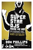 Superstar DJs Here We Go! - The Rise and Fall of the Superstar DJ ebook by Dom Phillips