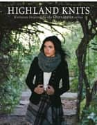 Highland Knits - Knitwear Inspired by the Outlander Series eBook by Interweave Editors
