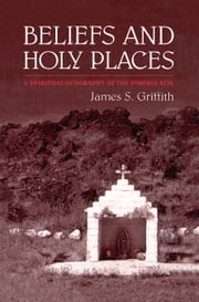 Beliefs and Holy Places - A Spiritual Geography of the Pimería Alta ebook by James Griffith
