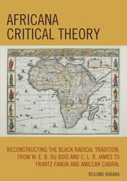 Africana Critical Theory - Reconstructing The Black Radical Tradition, From W. E. B. Du Bois and C. L. R. James to Frantz Fanon and Amilcar Cabral ebook by Reiland Rabaka