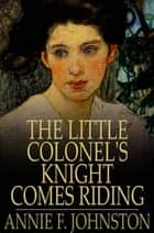 The Little Colonel's Knight Comes Riding ebook by Annie F. Johnston