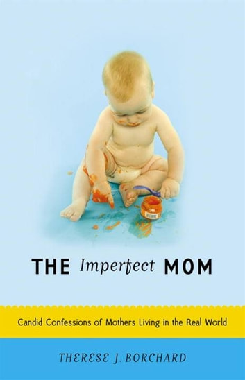 The Imperfect Mom - Candid Confessions of Mothers Living in the Real World ebook by Therese J. Borchard