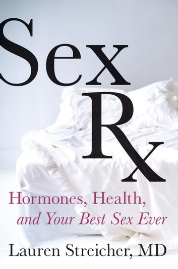 Sex Rx - Hormones, Health, and Your Best Sex Ever ebook by Lauren Streicher