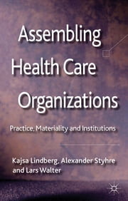 Assembling Health Care Organizations - Practice, Materiality and Institutions ebook by Kajsa Lindberg,Dr Alexander Styhre,Dr Lars Walter