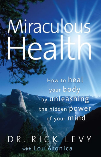 Miraculous Health - How to Heal Your Body by Unleashing the Hidden Power of Your Mind ebook by Rick Levy,Lou Aronica