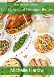 100 Exceptional Christmas Recipes ebook by Michelle Harlow