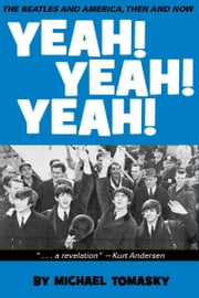 Yeah! Yeah! Yeah!: The Beatles and America, Then and Now ebook by Michael Tomasky
