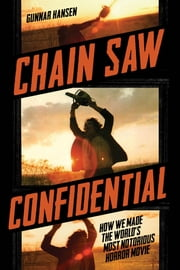 Chain Saw Confidential - How We Made the World's Most Notorious Horror Movie ebook by Gunnar Hansen