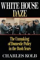 White House Daze - The Unmaming Domestic Policy in the Bush Years ebook by Charles Kolb
