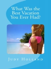 What Was the Best Vacation You Ever Had? ebook by Judy Holland