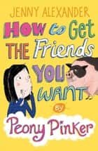How to Get the Friends You Want by Peony Pinker ebook by Jenny Alexander