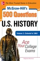 McGraw-Hill's 500 U.S. History Questions, Volume 1: Colonial to 1865: Ace Your College Exams ebook by Stephanie Muntone