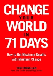 Change Your World in 71 Days - How to Get Maximum Results with Minimum Change ebook by Tom Connellan