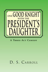 One Good Knight with the President's Daughter ebook by D. S. Carroll