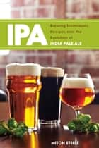 IPA - Brewing Techniques, Recipes and the Evolution of India Pale Ale ebook by Mitch Steele