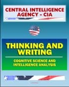 21st Century Central Intelligence Agency (CIA) Intelligence Papers: Thinking and Writing, Cognitive Science and Intelligence Analysis, Center for the Study of Intelligence ebook by Progressive Management