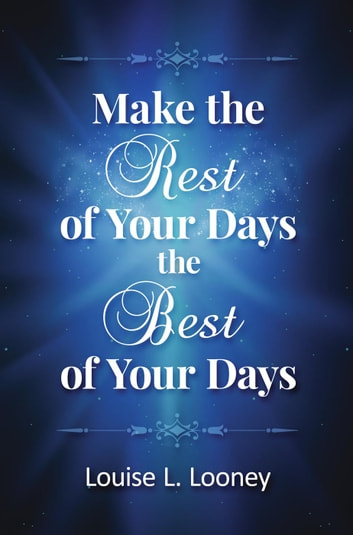 Make the Rest of Your Days the Best of Your Days ebook by Louise L. Looney