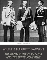 The German Empire 1867-1914 and the Unity Movement ebook by William Harbutt Dawson