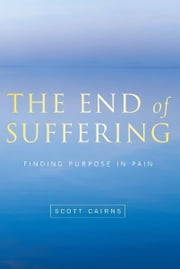 End of Suffering: Finding Purpose in Pain - Finding Purpose in Pain ebook by Scott Cairns