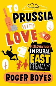 To Prussia with Love: Misadventures in Rural East Germany ebook by Roger Boyes