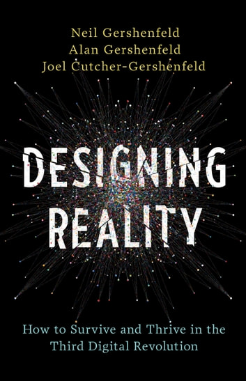 Designing Reality - How to Survive and Thrive in the Third Digital Revolution ebook by Neil Gershenfeld,Alan Gershenfeld,Joel Cutcher-Gershenfeld