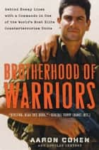 Brotherhood of Warriors - Behind Enemy Lines with a Commando in One of the World's Most Elite Counterterrorism Units ebook by Aaron Cohen, Douglas Century