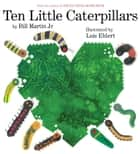 Ten Little Caterpillars ebook by Bill Martin Jr., Lois Ehlert